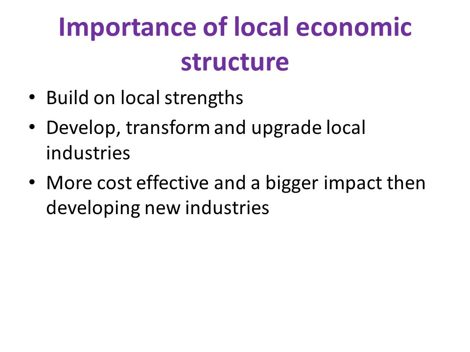 Importance of local economic structure Build on local strengths Develop, transform and upgrade local industries More cost effective and a bigger impac