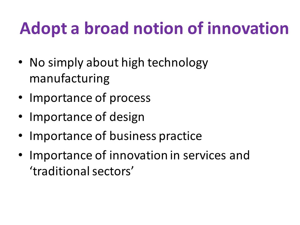 Adopt a broad notion of innovation No simply about high technology manufacturing Importance of process Importance of design Importance of business pra