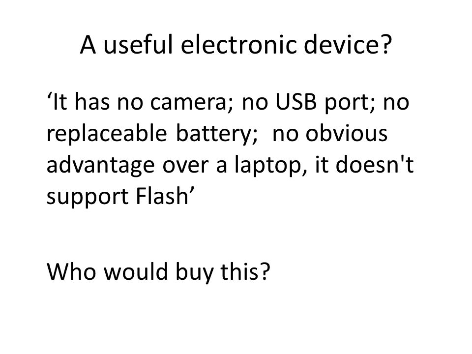 A useful electronic device? 'It has no camera; no USB port; no replaceable battery; no obvious advantage over a laptop, it doesn't support Flash' Who