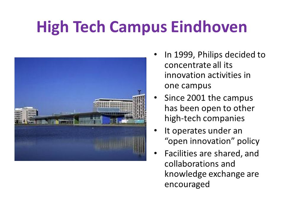 High Tech Campus Eindhoven In 1999, Philips decided to concentrate all its innovation activities in one campus Since 2001 the campus has been open to other high-tech companies It operates under an open innovation policy Facilities are shared, and collaborations and knowledge exchange are encouraged