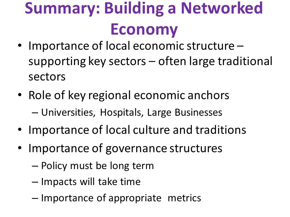 Summary: Building a Networked Economy Importance of local economic structure – supporting key sectors – often large traditional sectors Role of key re