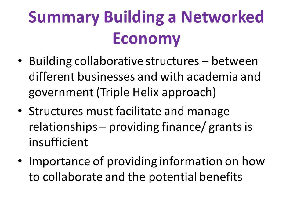 Summary Building a Networked Economy Building collaborative structures – between different businesses and with academia and government (Triple Helix approach) Structures must facilitate and manage relationships – providing finance/ grants is insufficient Importance of providing information on how to collaborate and the potential benefits