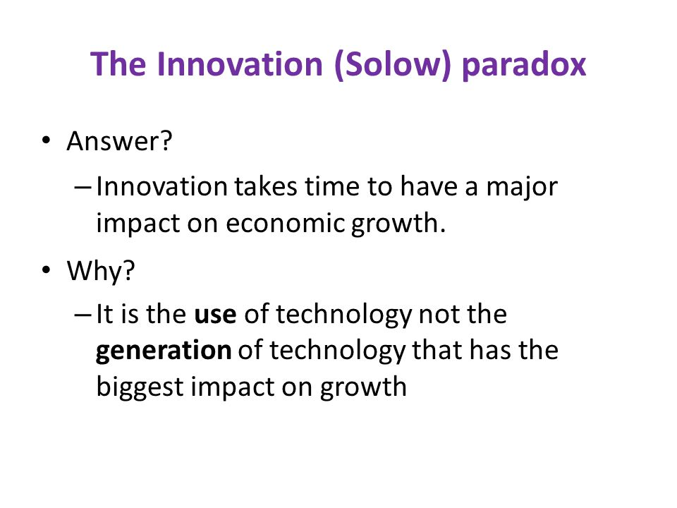 The innovation (Solow) paradox US Productivity growth 1995-2000: the three largest contributors to the productivity surge were, in order: – wholesale trade – retail trade – security and commodity brokers ( Solow, CMI Summit 2001)