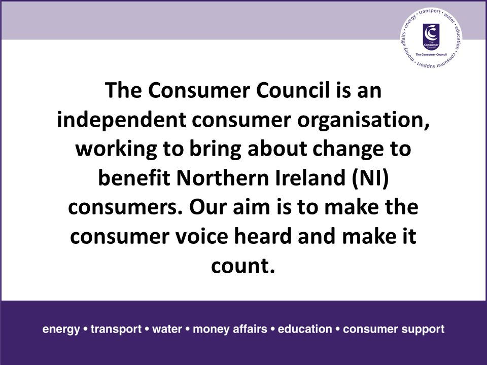 The Consumer Council is an independent consumer organisation, working to bring about change to benefit Northern Ireland (NI) consumers.