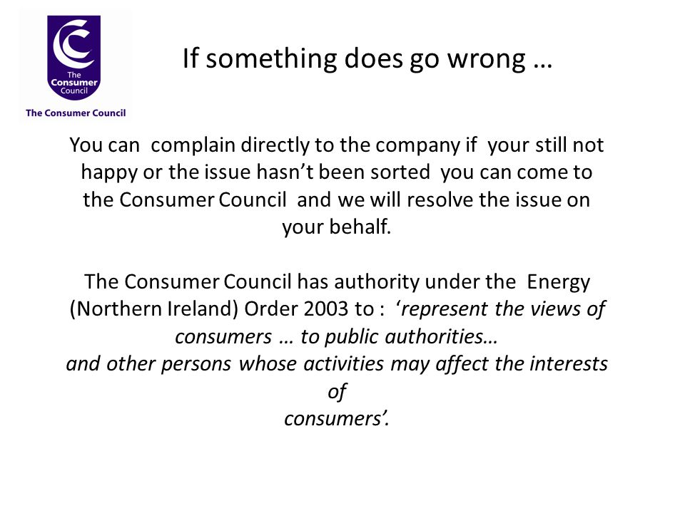 If something does go wrong … You can complain directly to the company if your still not happy or the issue hasn't been sorted you can come to the Consumer Council and we will resolve the issue on your behalf.