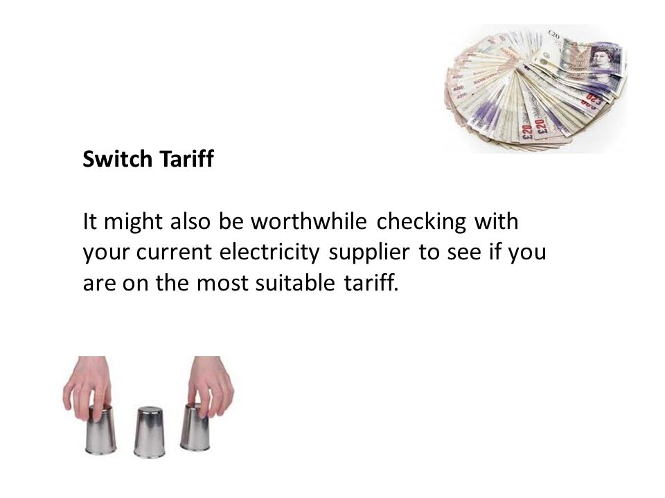 Switch Tariff It might also be worthwhile checking with your current electricity supplier to see if you are on the most suitable tariff.
