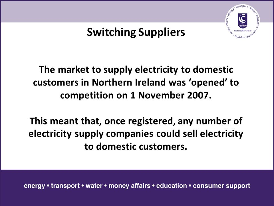 Switching Suppliers The market to supply electricity to domestic customers in Northern Ireland was 'opened' to competition on 1 November 2007.