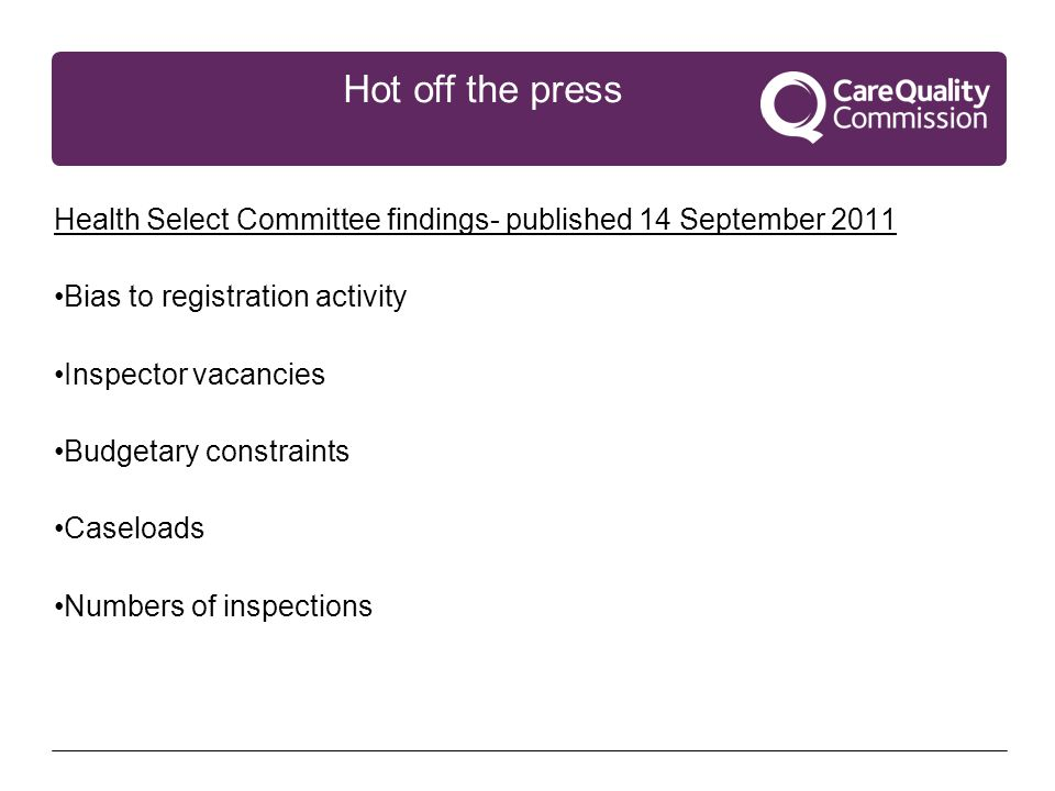 Hot off the press Health Select Committee findings- published 14 September 2011 Bias to registration activity Inspector vacancies Budgetary constraints Caseloads Numbers of inspections