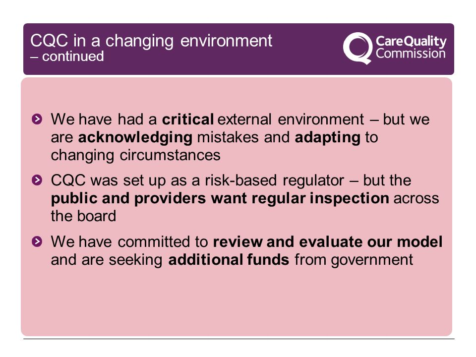 CQC in a changing environment – continued We have had a critical external environment – but we are acknowledging mistakes and adapting to changing circumstances CQC was set up as a risk-based regulator – but the public and providers want regular inspection across the board We have committed to review and evaluate our model and are seeking additional funds from government