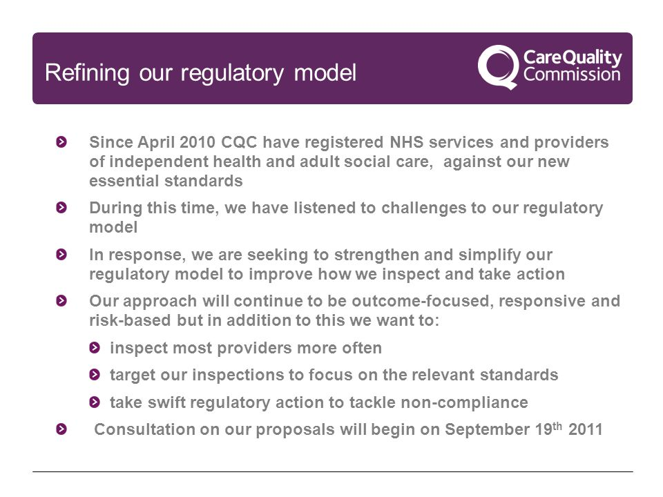 Refining our regulatory model Since April 2010 CQC have registered NHS services and providers of independent health and adult social care, against our new essential standards During this time, we have listened to challenges to our regulatory model In response, we are seeking to strengthen and simplify our regulatory model to improve how we inspect and take action Our approach will continue to be outcome-focused, responsive and risk-based but in addition to this we want to: inspect most providers more often target our inspections to focus on the relevant standards take swift regulatory action to tackle non-compliance Consultation on our proposals will begin on September 19 th 2011