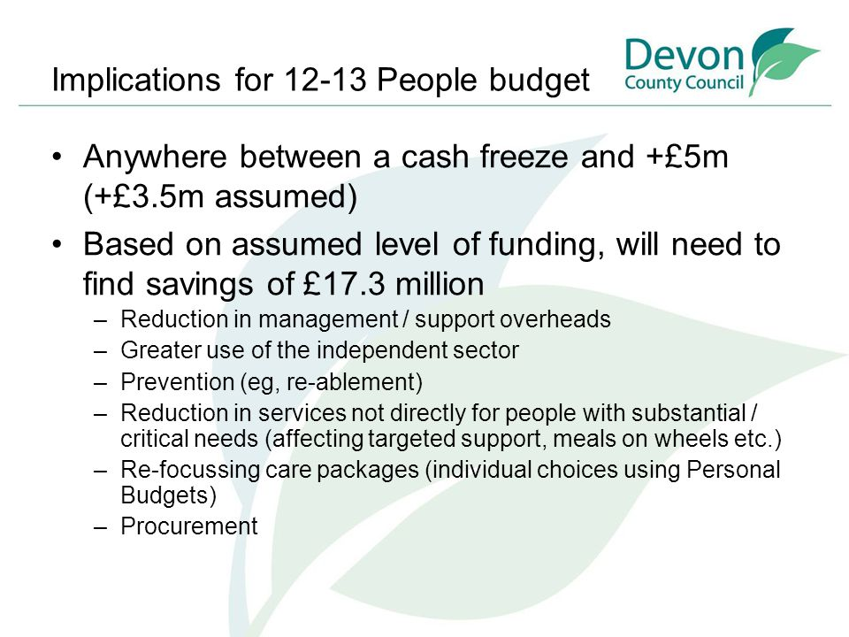 Implications for 12-13 People budget Anywhere between a cash freeze and +£5m (+£3.5m assumed) Based on assumed level of funding, will need to find savings of £17.3 million –Reduction in management / support overheads –Greater use of the independent sector –Prevention (eg, re-ablement) –Reduction in services not directly for people with substantial / critical needs (affecting targeted support, meals on wheels etc.) –Re-focussing care packages (individual choices using Personal Budgets) –Procurement