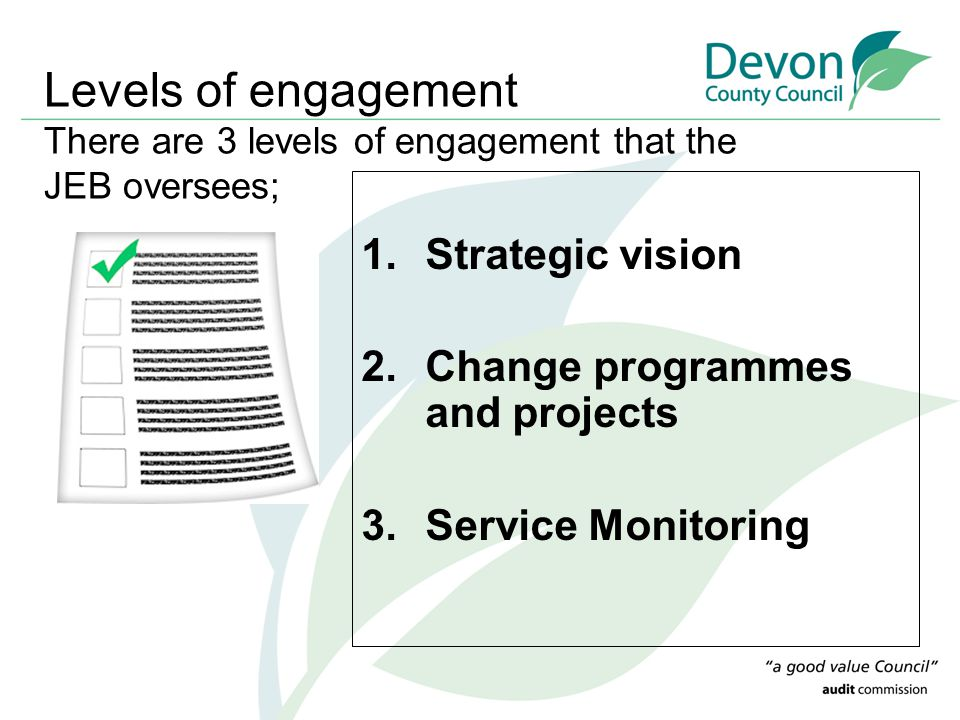 Levels of engagement There are 3 levels of engagement that the JEB oversees; 1.Strategic vision 2.Change programmes and projects 3.Service Monitoring
