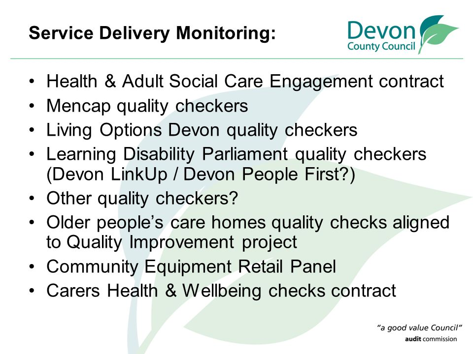 Service Delivery Monitoring: Health & Adult Social Care Engagement contract Mencap quality checkers Living Options Devon quality checkers Learning Disability Parliament quality checkers (Devon LinkUp / Devon People First ) Other quality checkers.