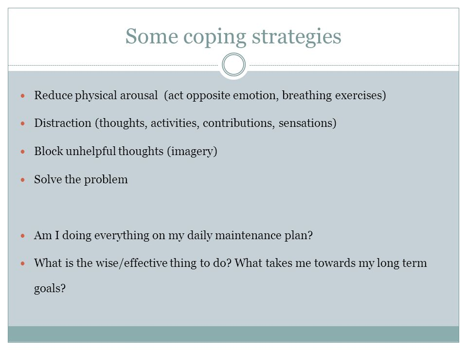 Some coping strategies Reduce physical arousal (act opposite emotion, breathing exercises) Distraction (thoughts, activities, contributions, sensations) Block unhelpful thoughts (imagery) Solve the problem Am I doing everything on my daily maintenance plan.