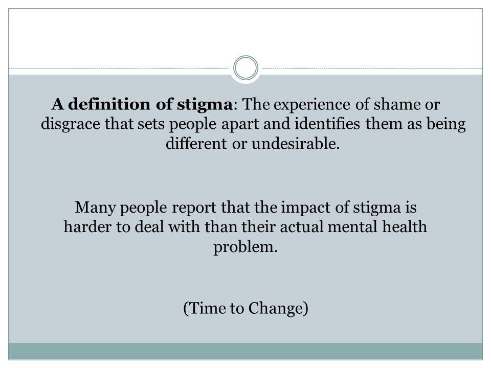 A definition of stigma: The experience of shame or disgrace that sets people apart and identifies them as being different or undesirable.