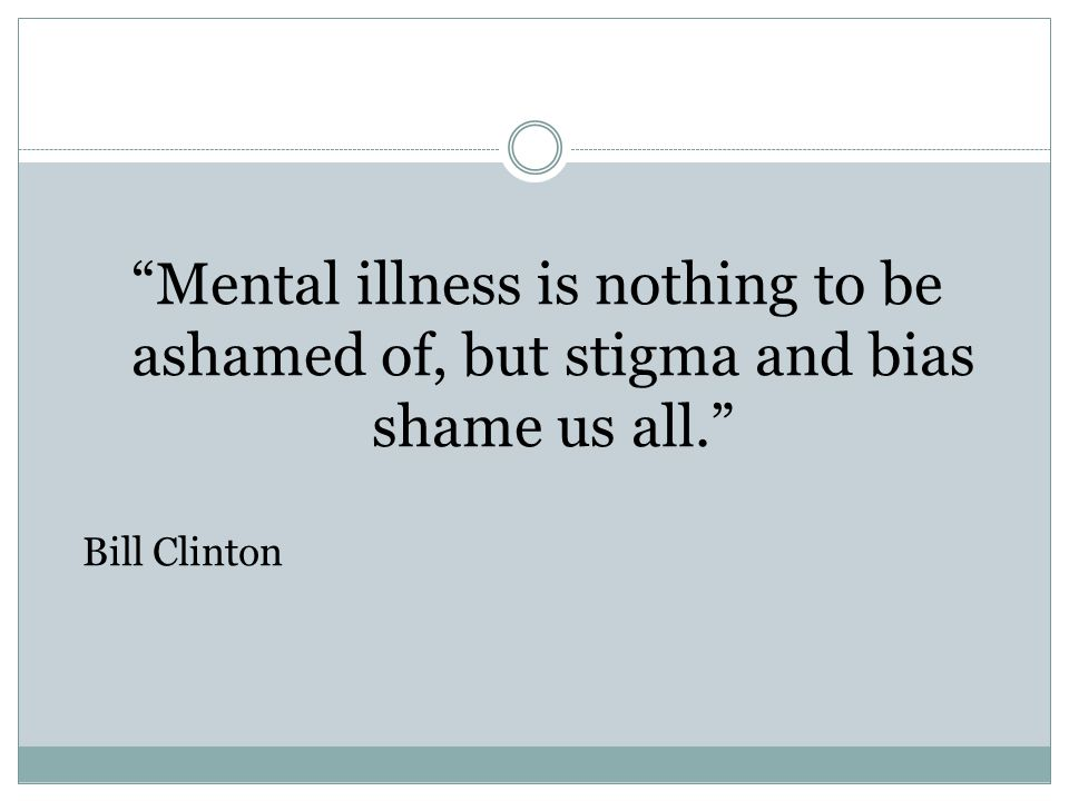 Mental illness is nothing to be ashamed of, but stigma and bias shame us all. Bill Clinton