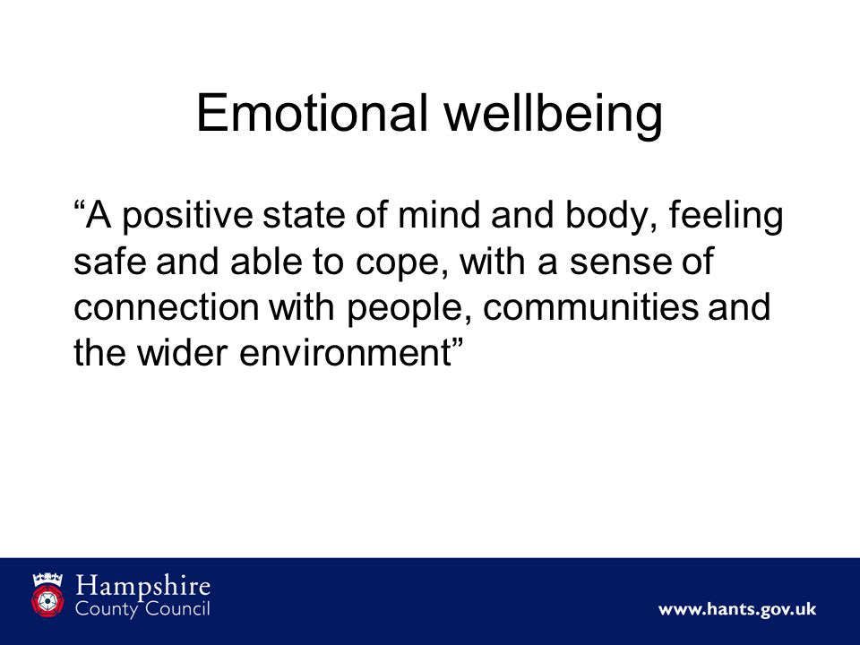 Emotional wellbeing A positive state of mind and body, feeling safe and able to cope, with a sense of connection with people, communities and the wider environment