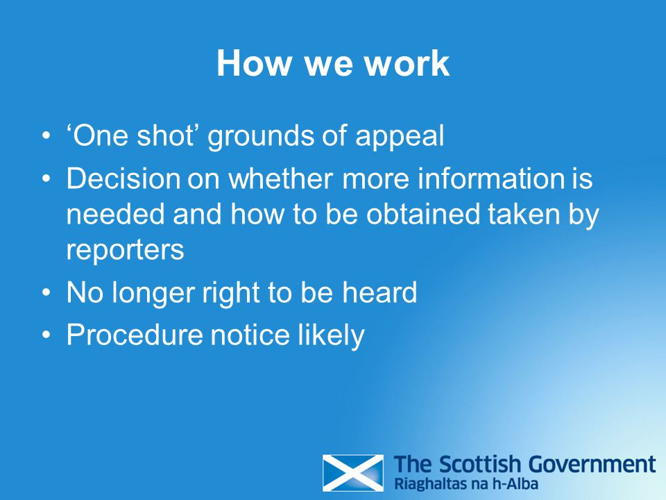 How we work 'One shot' grounds of appeal Decision on whether more information is needed and how to be obtained taken by reporters No longer right to be heard Procedure notice likely
