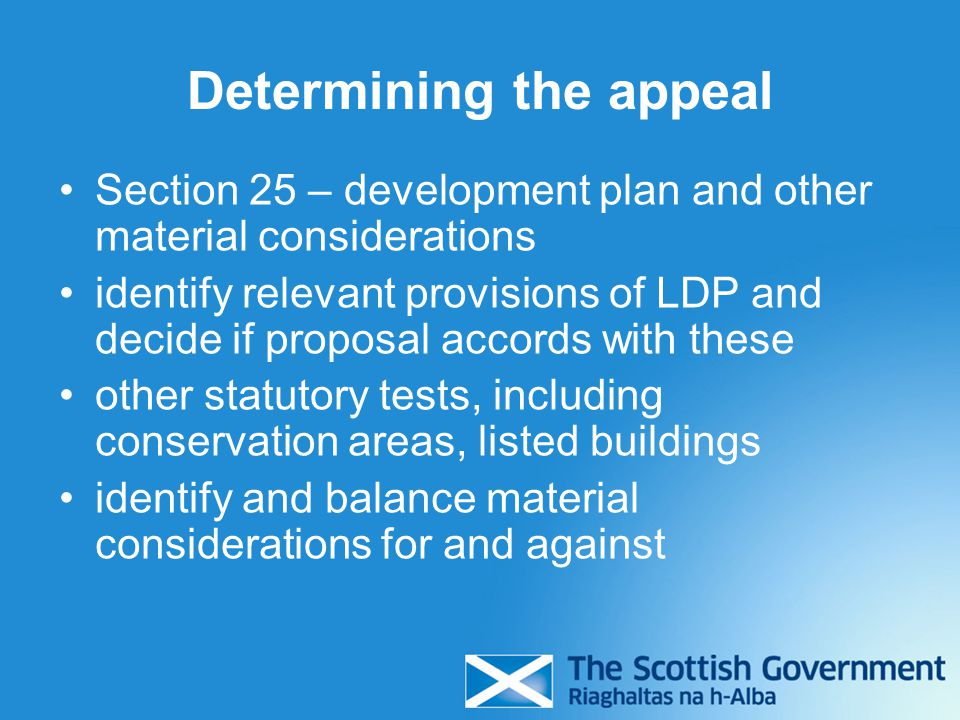 Determining the appeal Section 25 – development plan and other material considerations identify relevant provisions of LDP and decide if proposal accords with these other statutory tests, including conservation areas, listed buildings identify and balance material considerations for and against