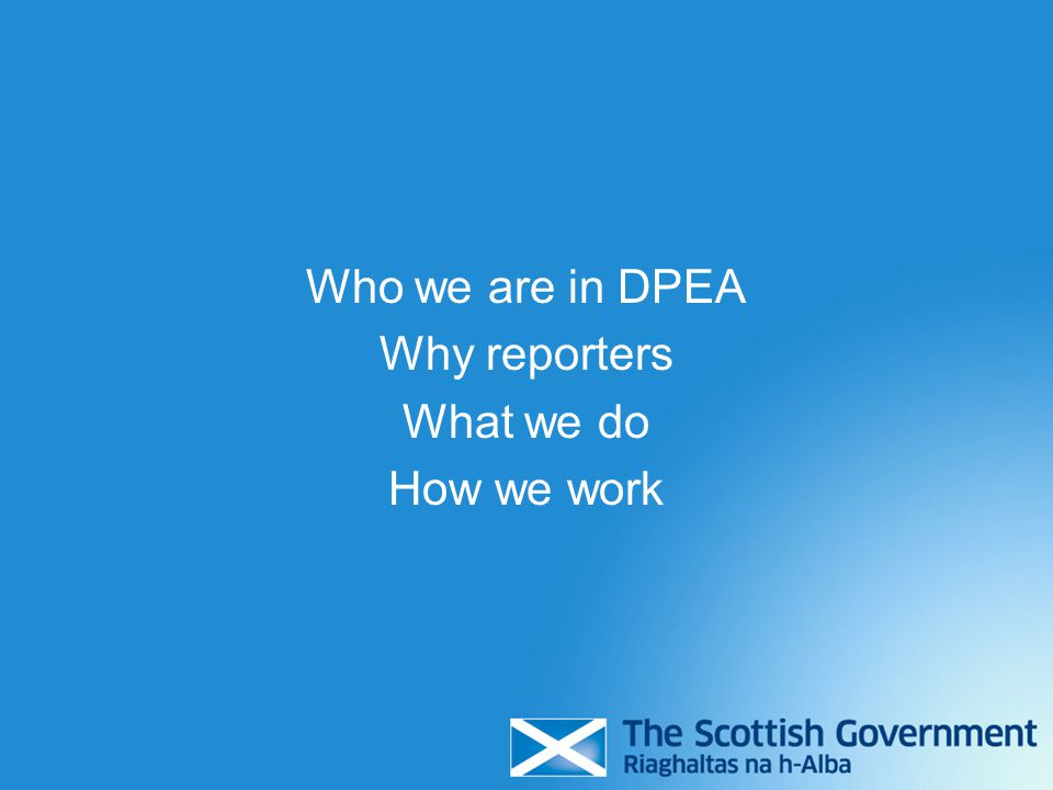 Part of core Scottish Government But distinct and independent from other parts Main role: - organise and conduct appeals and examinations on behalf of Scottish Ministers - Reporters (not DPEA) make decisions on most cases, and recommendations on others DPEA is…