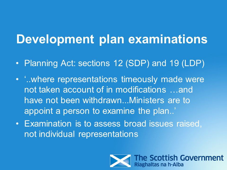 Development plan examinations Planning Act: sections 12 (SDP) and 19 (LDP) '..where representations timeously made were not taken account of in modifications …and have not been withdrawn...Ministers are to appoint a person to examine the plan..' Examination is to assess broad issues raised, not individual representations