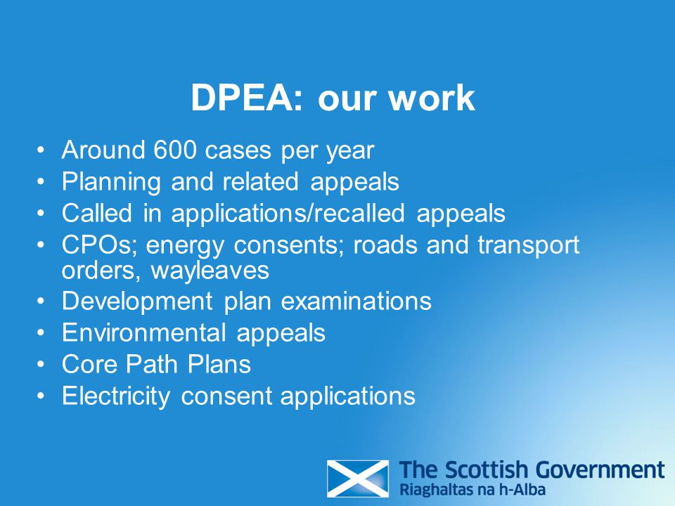 DPEA: our work Around 600 cases per year Planning and related appeals Called in applications/recalled appeals CPOs; energy consents; roads and transport orders, wayleaves Development plan examinations Environmental appeals Core Path Plans Electricity consent applications