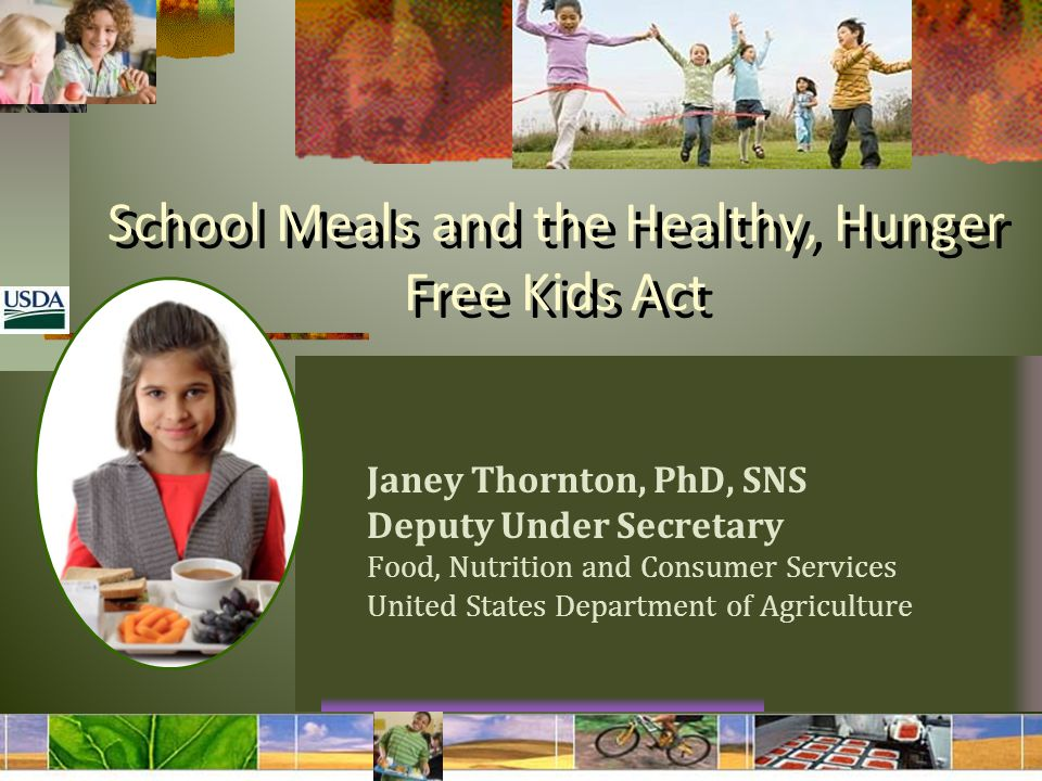 School Meals and the Healthy, Hunger Free Kids Act Janey Thornton, PhD, SNS Deputy Under Secretary Food, Nutrition and Consumer Services United States