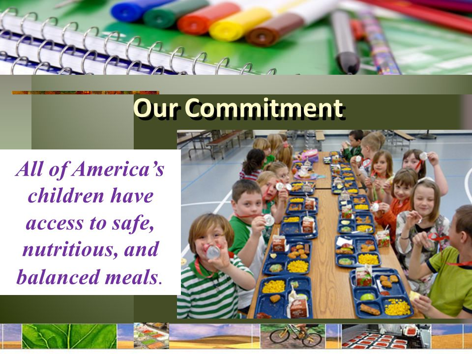 All of America's children have access to safe, nutritious, and balanced meals. 4 Our Commitment