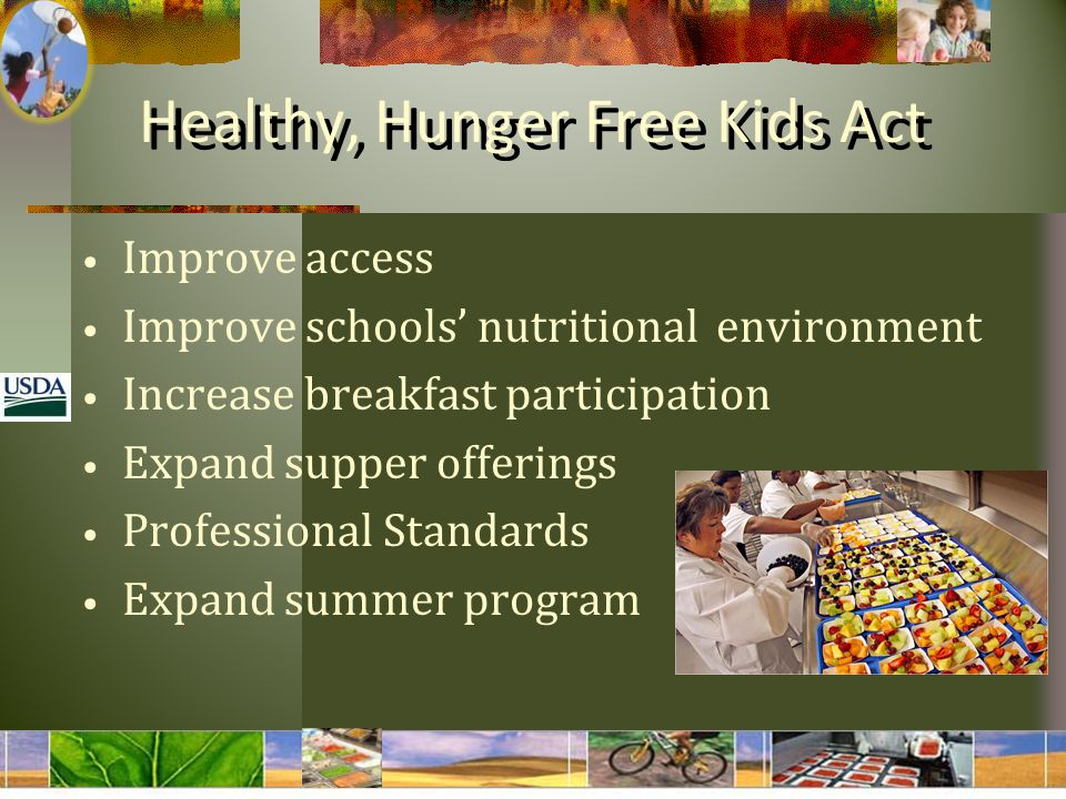 Healthy, Hunger Free Kids Act Improve access Improve schools' nutritional environment Increase breakfast participation Expand supper offerings Professional Standards Expand summer program