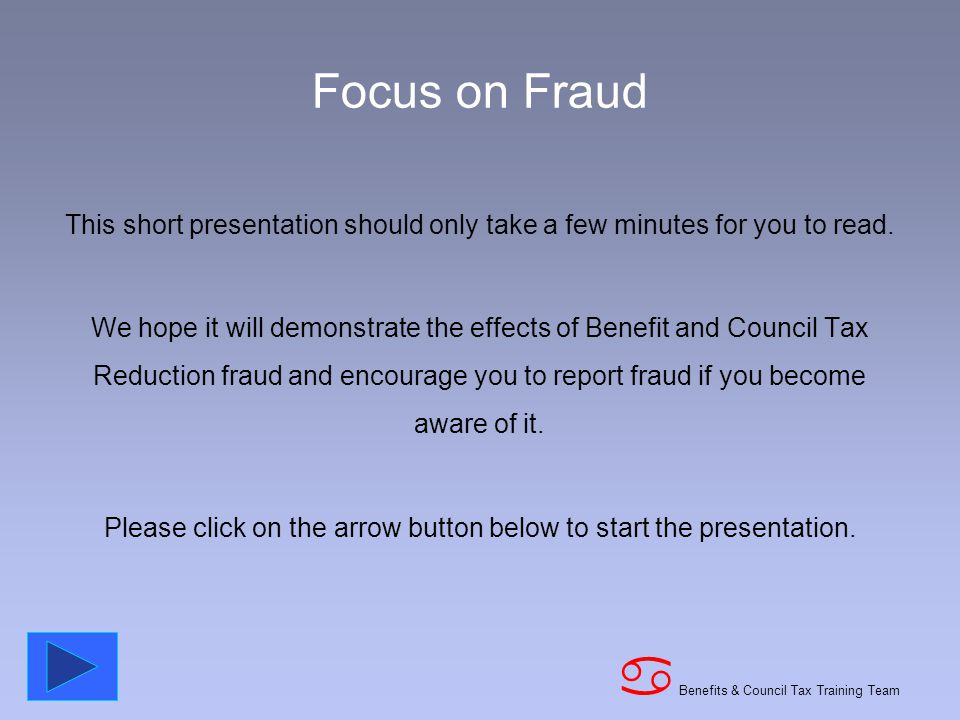 Benefits & Council Tax Training Team a Focus on Fraud This short presentation should only take a few minutes for you to read.