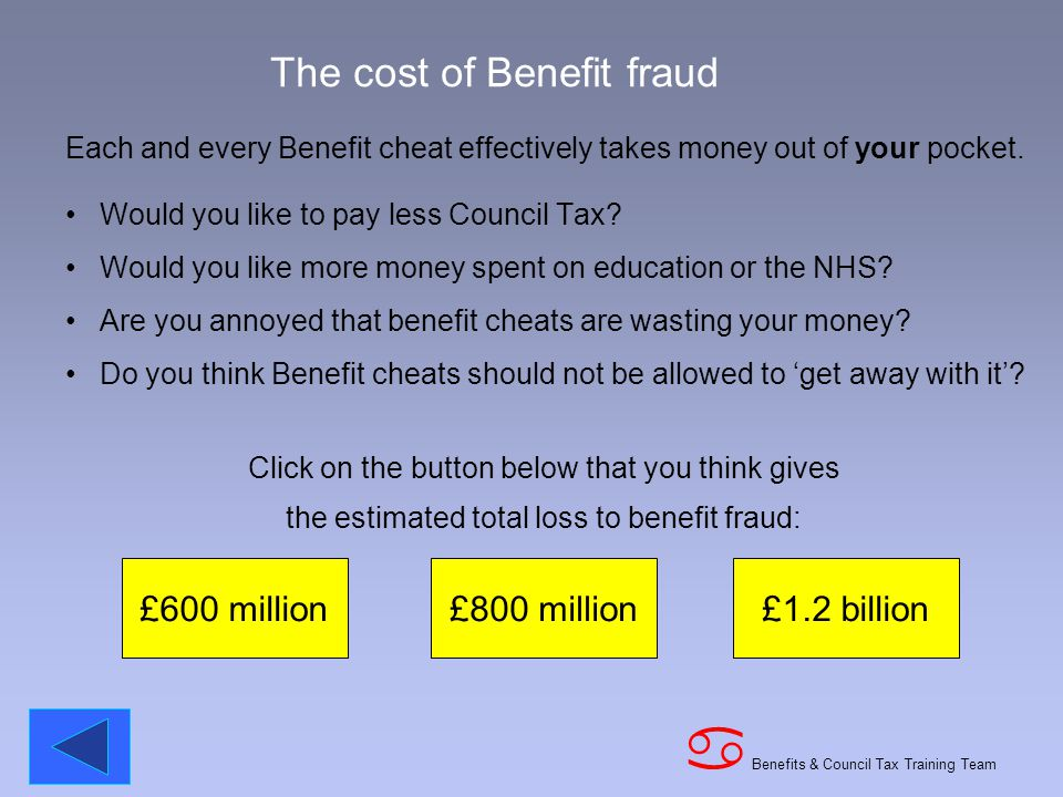 Benefits & Council Tax Training Team a The cost of Benefit fraud Each and every Benefit cheat effectively takes money out of your pocket.