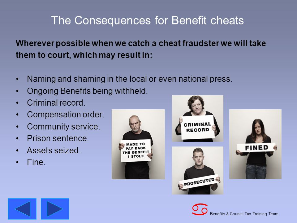 Benefits & Council Tax Training Team a The Consequences for Benefit cheats Wherever possible when we catch a cheat fraudster we will take them to court, which may result in: Naming and shaming in the local or even national press.
