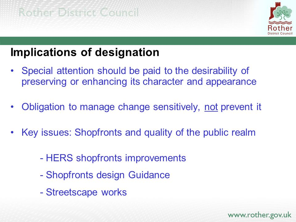 Implications of designation Special attention should be paid to the desirability of preserving or enhancing its character and appearance Obligation to manage change sensitively, not prevent it Key issues: Shopfronts and quality of the public realm - HERS shopfronts improvements - Shopfronts design Guidance - Streetscape works
