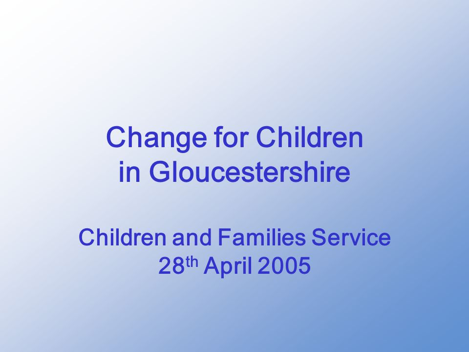 Change for Children in Gloucestershire Children and Families Service 28 th April 2005