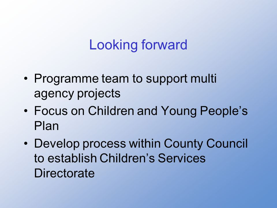 Looking forward Programme team to support multi agency projects Focus on Children and Young People's Plan Develop process within County Council to establish Children's Services Directorate