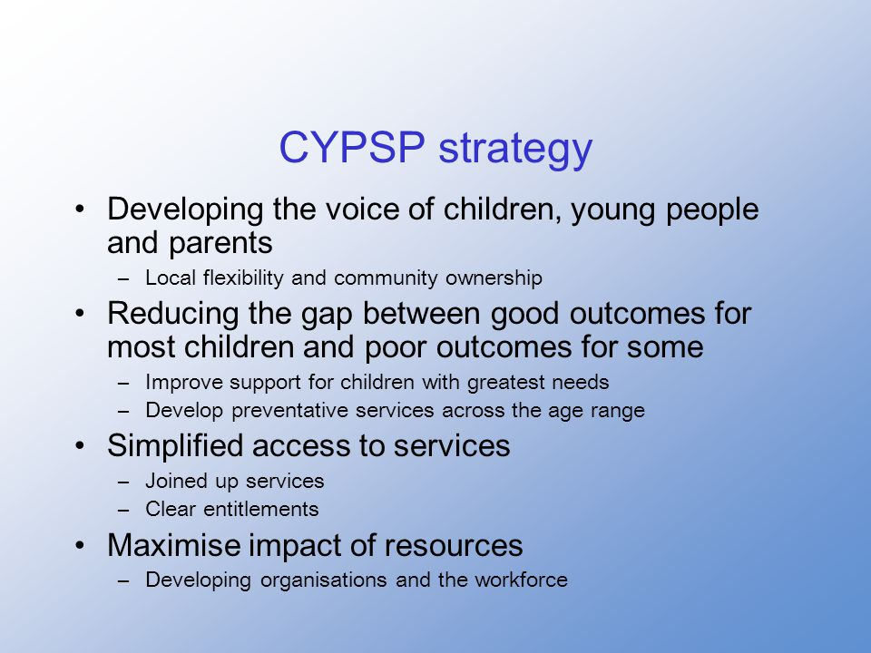 CYPSP strategy Developing the voice of children, young people and parents –Local flexibility and community ownership Reducing the gap between good outcomes for most children and poor outcomes for some –Improve support for children with greatest needs –Develop preventative services across the age range Simplified access to services –Joined up services –Clear entitlements Maximise impact of resources –Developing organisations and the workforce