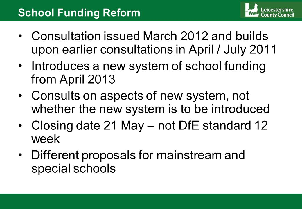 School Funding Reform Not the expected movement to national Funding Formula – now delayed until 2015/16 at the earliest Adopts principle that as much funding as possible is delegated to schools Reduces formula factors Maintains Minimum Funding Guarantee at - 1.5% per pupil for 2013/14 & 2014/15 No movement to formulaic DSG distribution to local authorities Makes no change to the relative funding position of Leicestershire