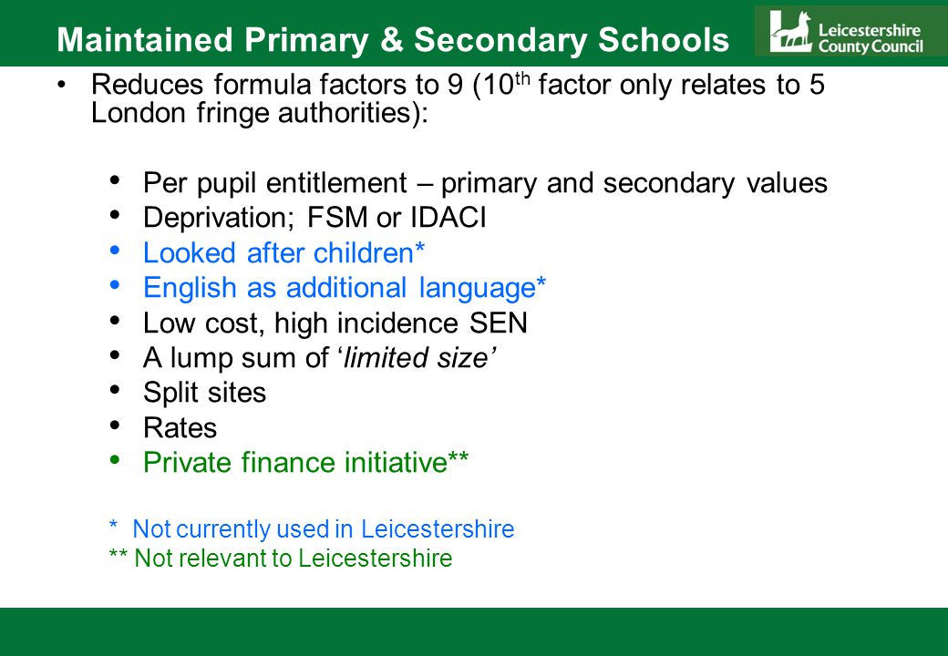 Maintained Primary & Secondary Schools Expected minimum thresholds for basic pupil entitlement (options given) Deprivation through IDACI may be 'banded' Prior attainment data restricted Lump sum between £100k - £150k and of equal value for all schools, may differentiate between primary / secondary / middle / all through schools Rates allowable – in year adjustments now retrospective i.e.