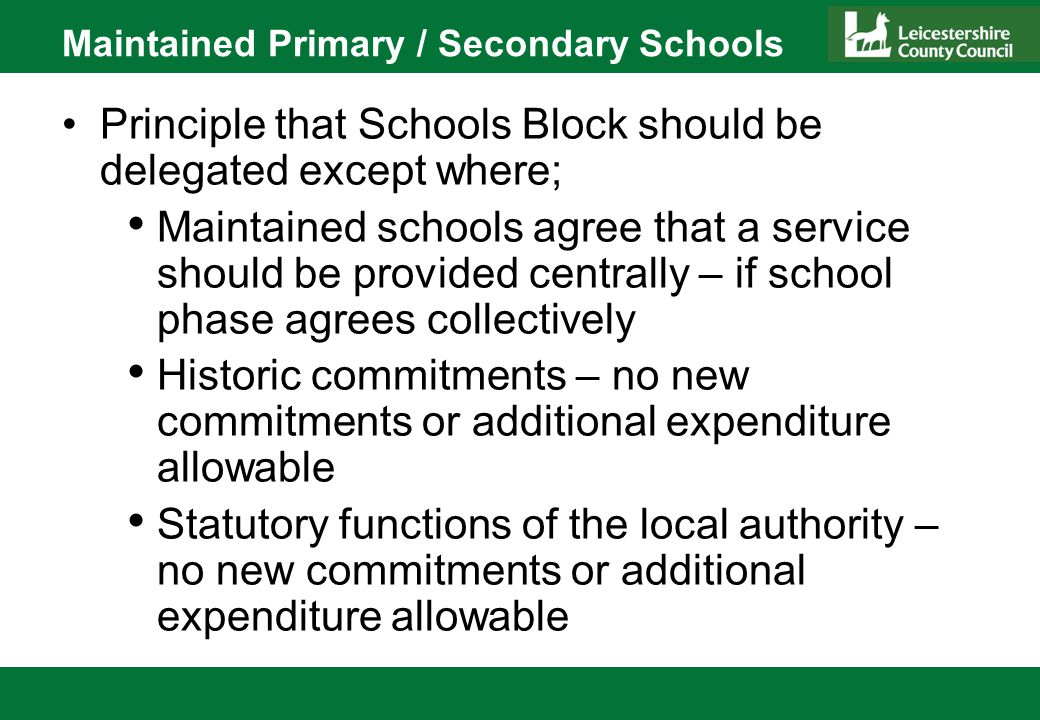 Maintained Primary / Secondary Schools Principle that Schools Block should be delegated except where; Maintained schools agree that a service should be provided centrally – if school phase agrees collectively Historic commitments – no new commitments or additional expenditure allowable Statutory functions of the local authority – no new commitments or additional expenditure allowable