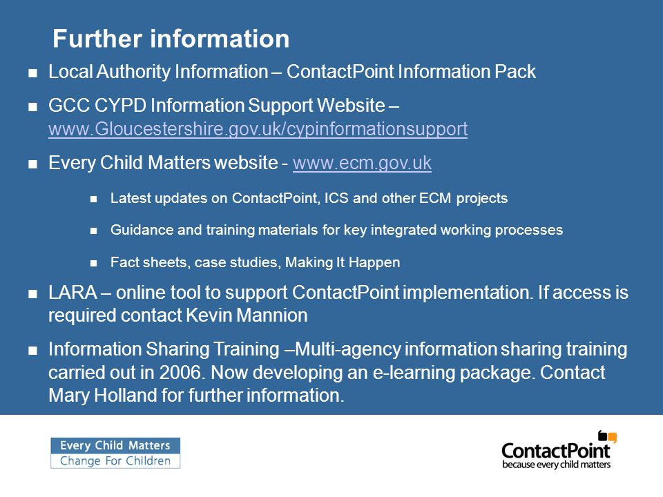 Further information Local Authority Information – ContactPoint Information Pack GCC CYPD Information Support Website – www.Gloucestershire.gov.uk/cypinformationsupport Every Child Matters website - www.ecm.gov.ukwww.ecm.gov.uk Latest updates on ContactPoint, ICS and other ECM projects Guidance and training materials for key integrated working processes Fact sheets, case studies, Making It Happen LARA – online tool to support ContactPoint implementation.