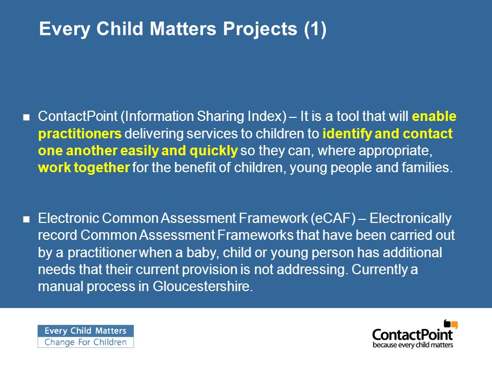 Every Child Matters Projects (1) ContactPoint (Information Sharing Index) – It is a tool that will enable practitioners delivering services to children to identify and contact one another easily and quickly so they can, where appropriate, work together for the benefit of children, young people and families.