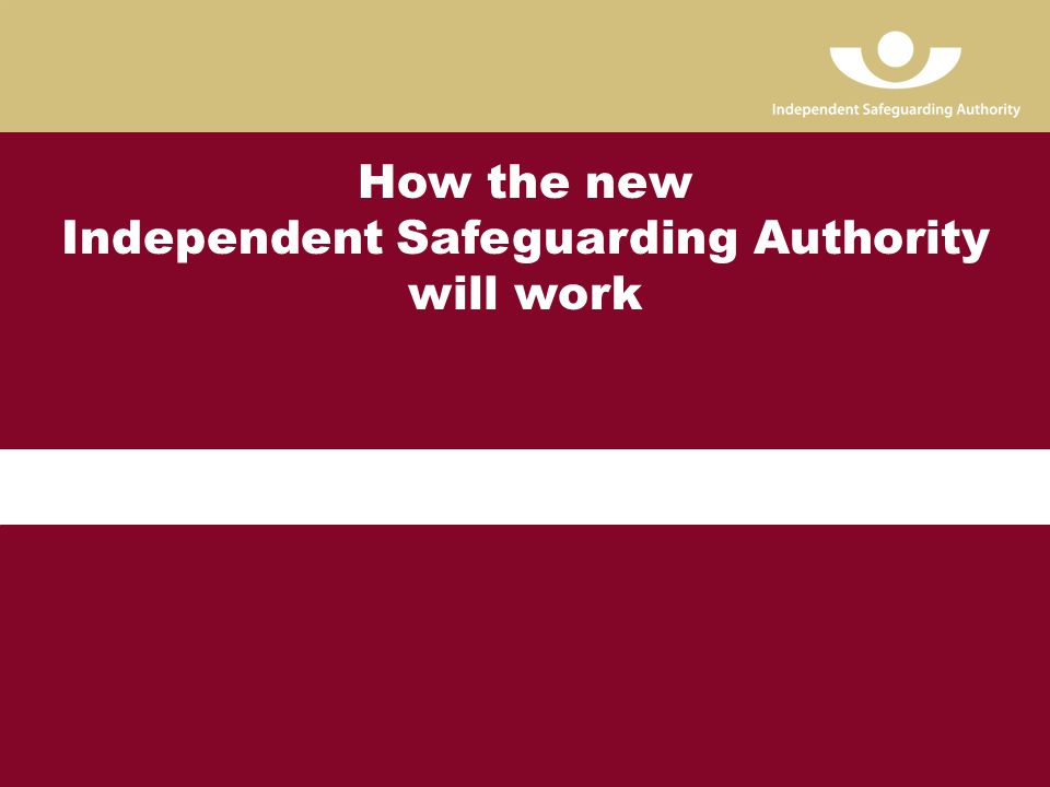 Page 13 How the new Independent Safeguarding Authority will work
