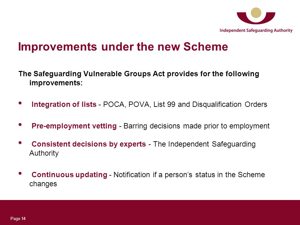 Page 14 Improvements under the new Scheme The Safeguarding Vulnerable Groups Act provides for the following improvements: Integration of lists - POCA, POVA, List 99 and Disqualification Orders Pre-employment vetting - Barring decisions made prior to employment Consistent decisions by experts - The Independent Safeguarding Authority Continuous updating - Notification if a person's status in the Scheme changes