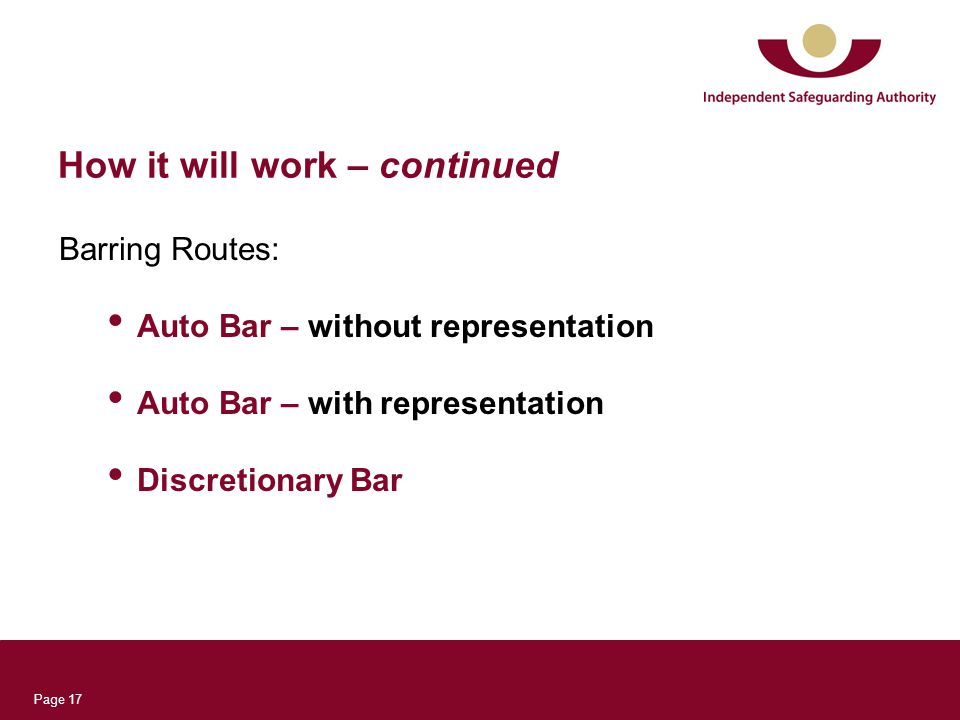 Page 17 How it will work – continued Barring Routes: Auto Bar – without representation Auto Bar – with representation Discretionary Bar