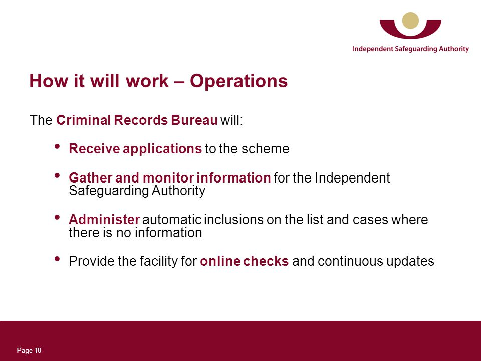 Page 18 How it will work – Operations The Criminal Records Bureau will: Receive applications to the scheme Gather and monitor information for the Independent Safeguarding Authority Administer automatic inclusions on the list and cases where there is no information Provide the facility for online checks and continuous updates