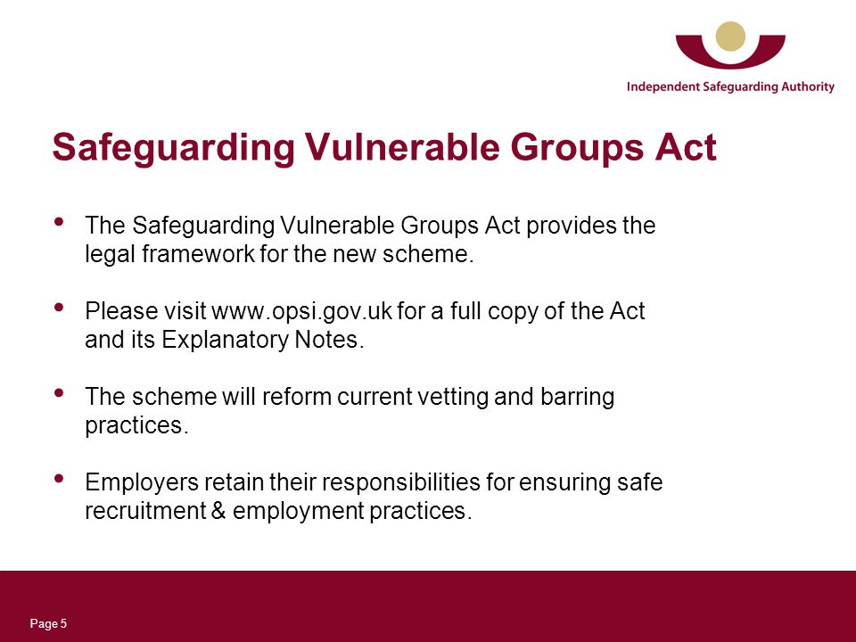 Page 5 Safeguarding Vulnerable Groups Act The Safeguarding Vulnerable Groups Act provides the legal framework for the new scheme.