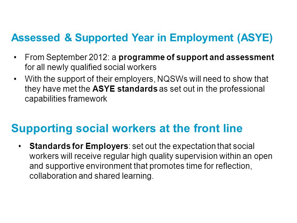 From September 2012: a programme of support and assessment for all newly qualified social workers With the support of their employers, NQSWs will need to show that they have met the ASYE standards as set out in the professional capabilities framework Assessed & Supported Year in Employment (ASYE) Supporting social workers at the front line Standards for Employers: set out the expectation that social workers will receive regular high quality supervision within an open and supportive environment that promotes time for reflection, collaboration and shared learning.