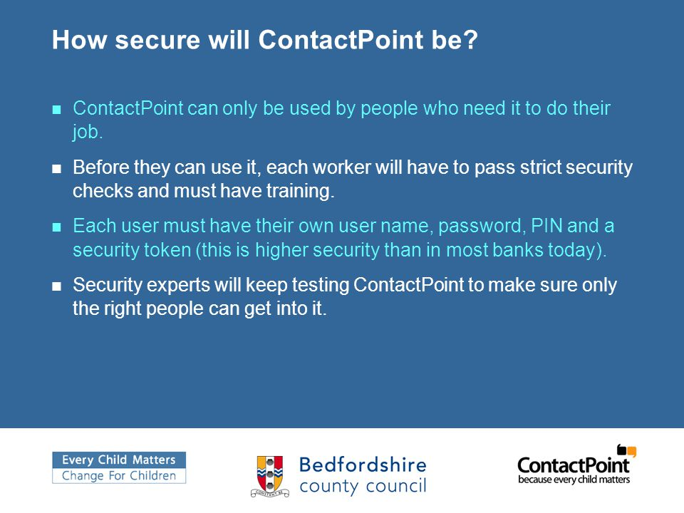 How secure will ContactPoint be? ContactPoint can only be used by people who need it to do their job. Before they can use it, each worker will have to