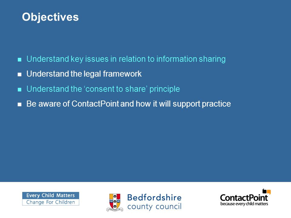 Objectives Understand key issues in relation to information sharing Understand the legal framework Understand the 'consent to share' principle Be awar