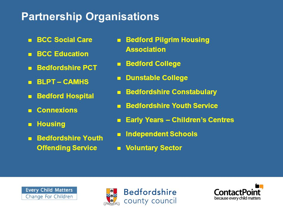 Partnership Organisations BCC Social Care BCC Education Bedfordshire PCT BLPT – CAMHS Bedford Hospital Connexions Housing Bedfordshire Youth Offending